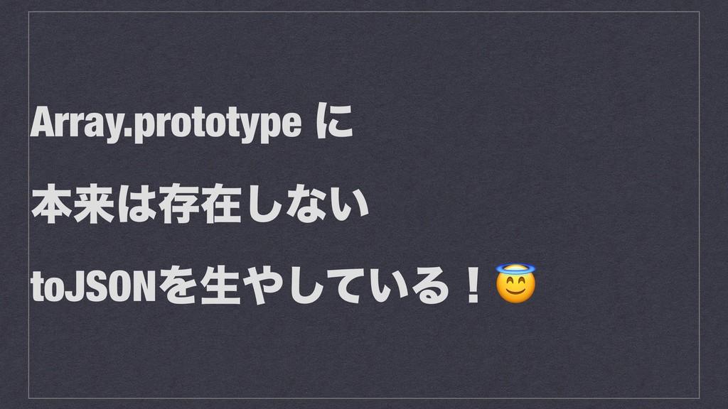 Array.prototype ʹ ຊདྷଘࡏ͠ͳ͍ toJSONΛੜ͍ͯ͠Δʂ