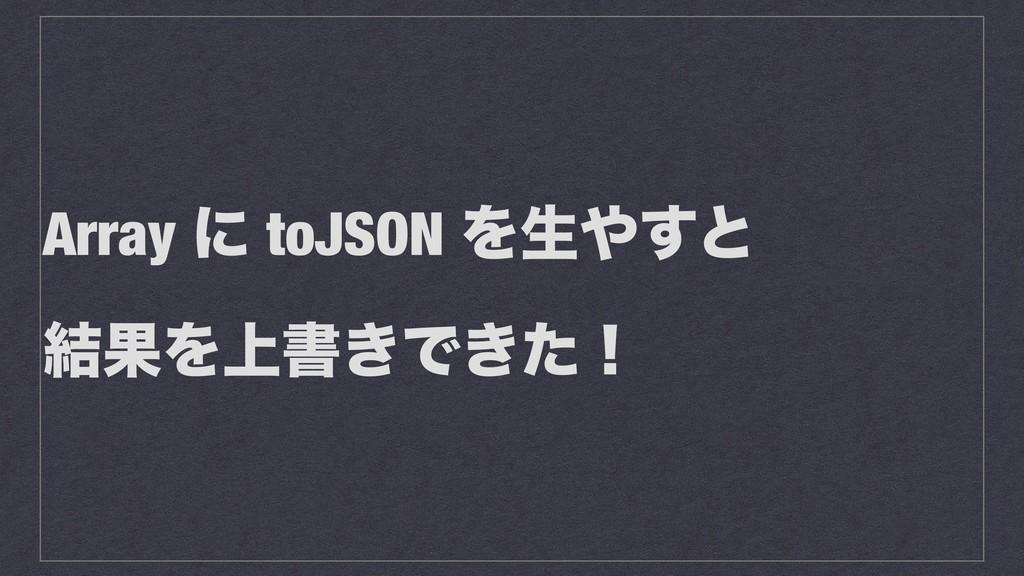 Array ʹ toJSON Λੜ͢ͱ ݁ՌΛ্ॻ͖Ͱ͖ͨʂ