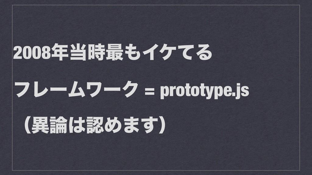 2008࠷ΠέͯΔ ϑϨʔϜϫʔΫ = prototype.js ʢҟΊ·͢ʣ