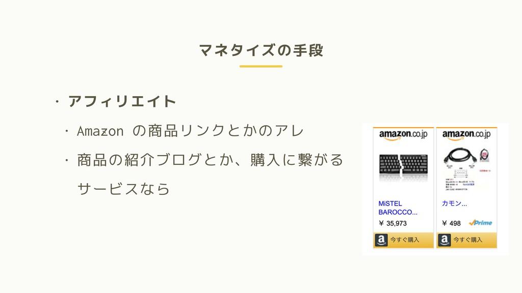 マネタイズの手段 • アフィリエイト • Amazon の商品リンクとかのアレ • 商品の紹介...