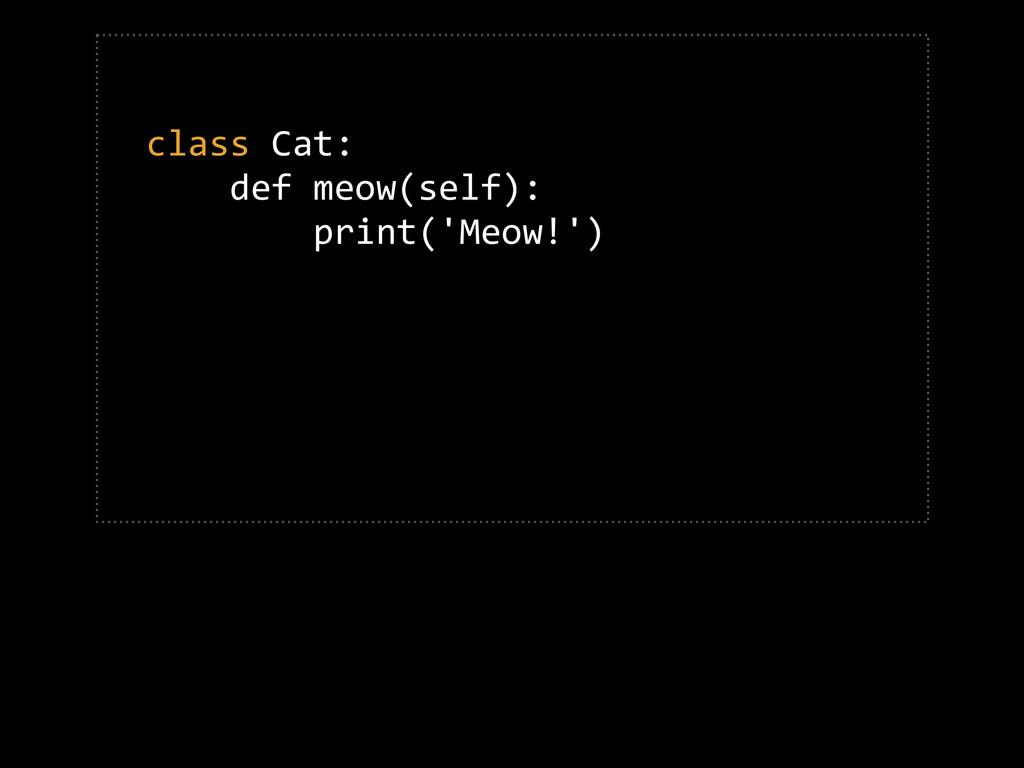 class Cat:      def meow(self):     ...