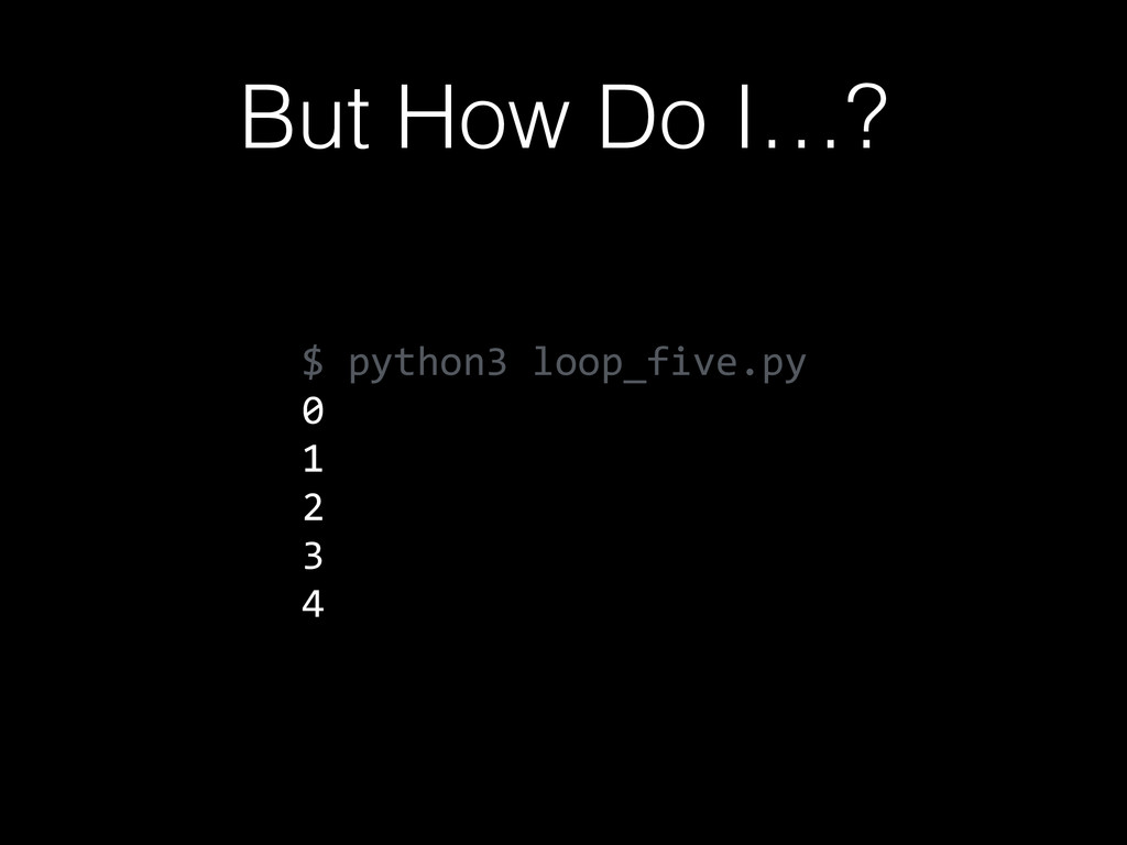 But How Do I…? $  python3  loop_five.py   0   1...