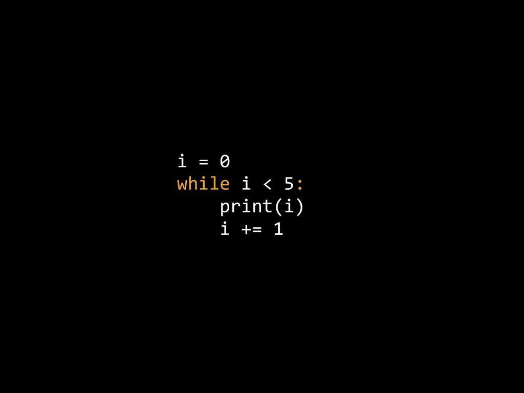 i = 0  while i < 5:      print(i)  ...