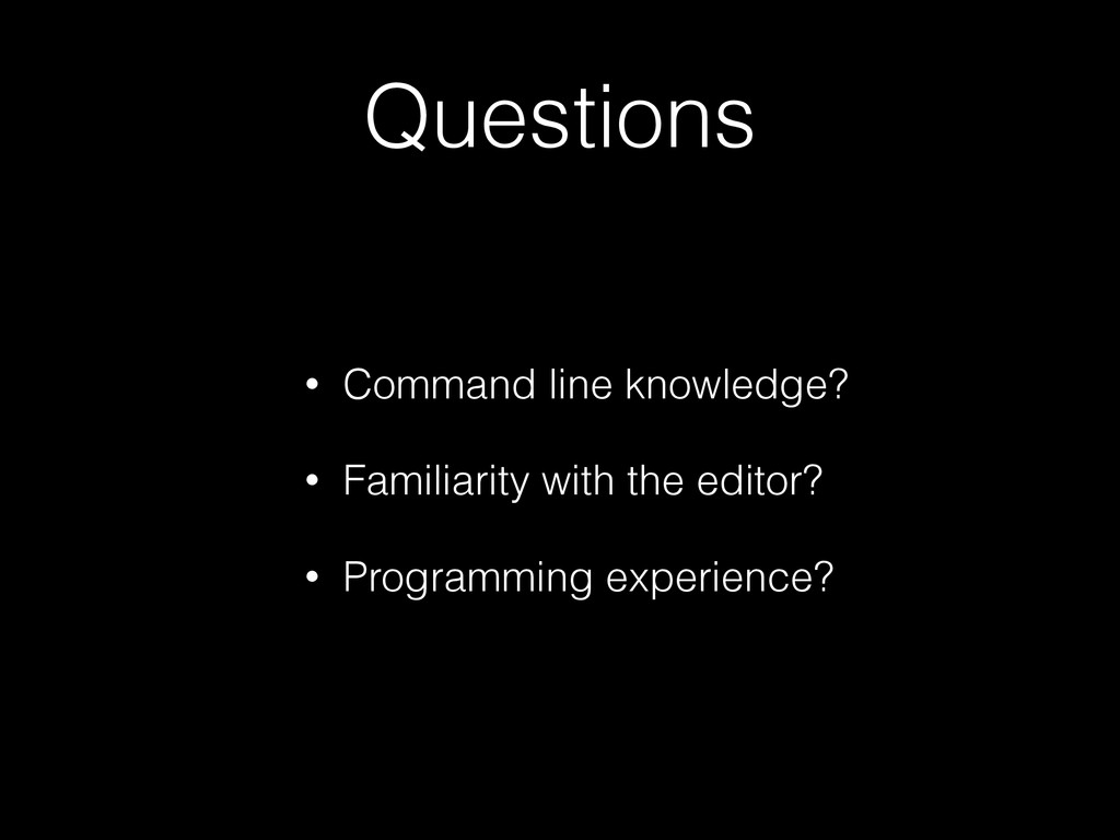Questions • Command line knowledge? • Familiari...