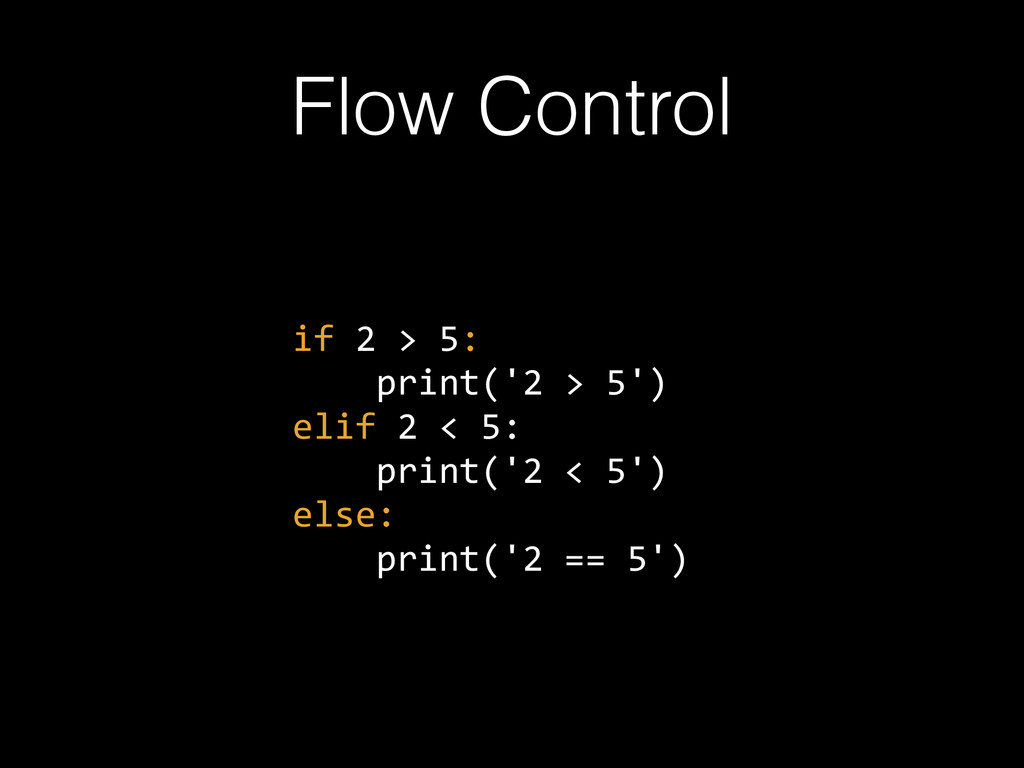 Flow Control if 2 > 5:      print('2 >...