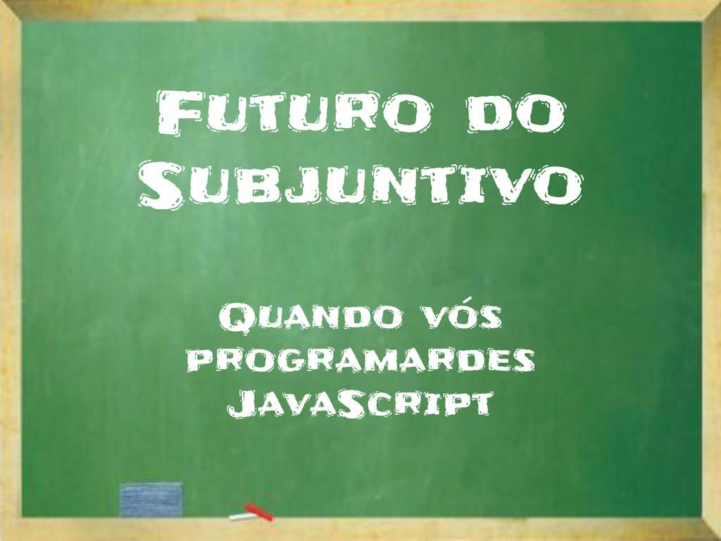 Futuro do Subjuntivo Quando vós programardes Ja...