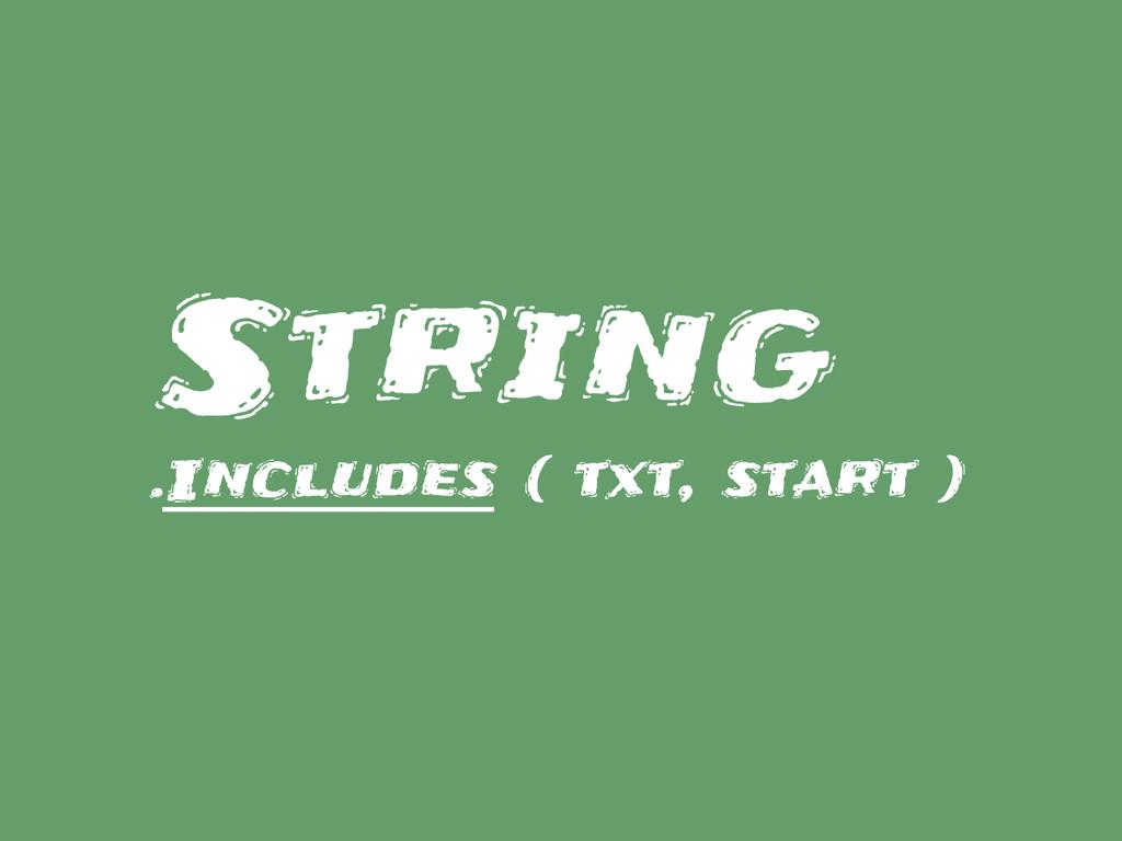 String .Includes ( txt, start )