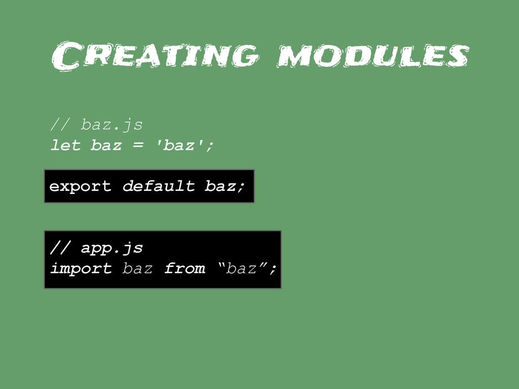 Creating modules // baz.js let baz = 'baz'; exp...