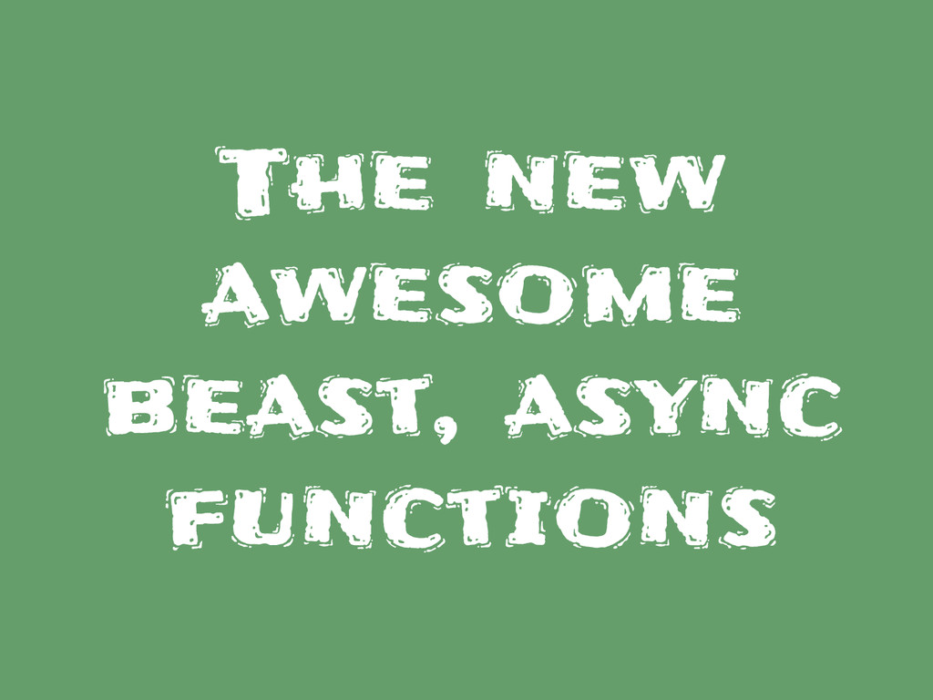 The new awesome beast, async functions