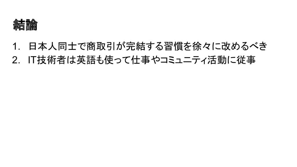 結論 1. 日本人同士で商取引が完結する習慣を徐々に改めるべき 2. IT技術者は英語も使って...
