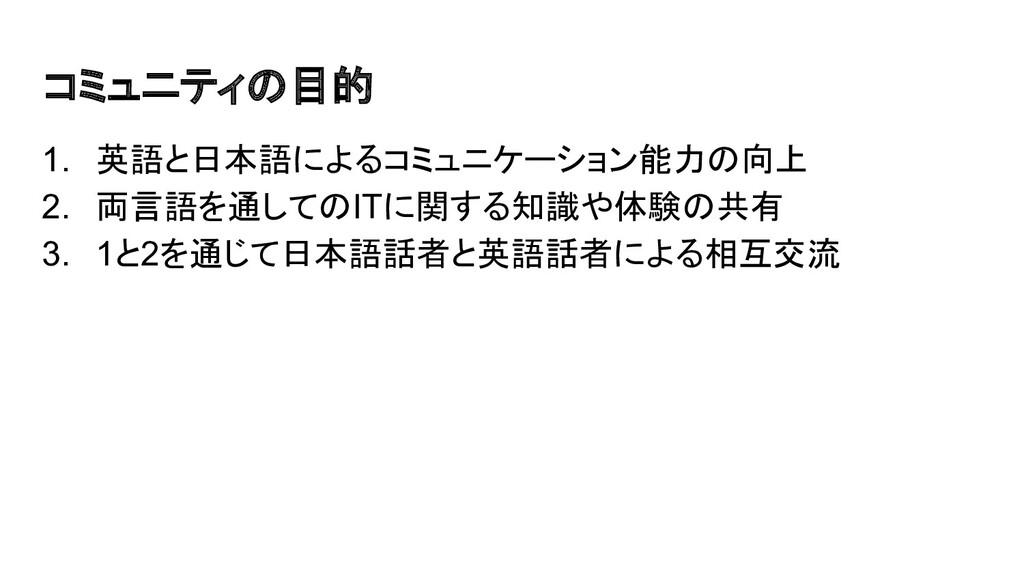 コミュニティの目的 1. 英語と日本語によるコミュニケーション能力の向上 2. 両言語を通して...