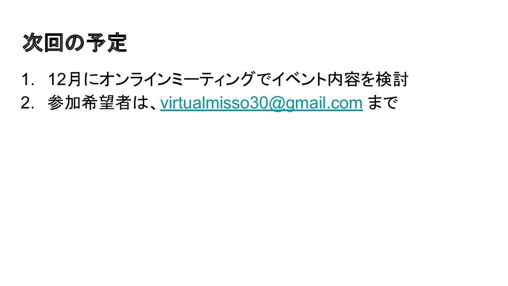 次回の予定 1. 12月にオンラインミーティングでイベント内容を検討 2. 参加希望者は、vi...