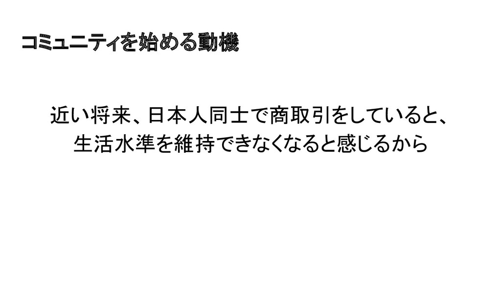 コミュニティを始める動機 近い将来、日本人同士で商取引をしていると、 生活水準を維持できなくな...