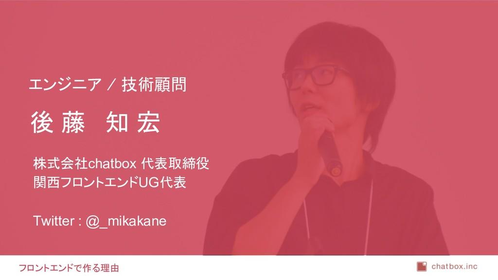 フロントエンドで作る理由 後 藤 知 宏 株式会社chatbox 代表取締役 関西フロントエン...