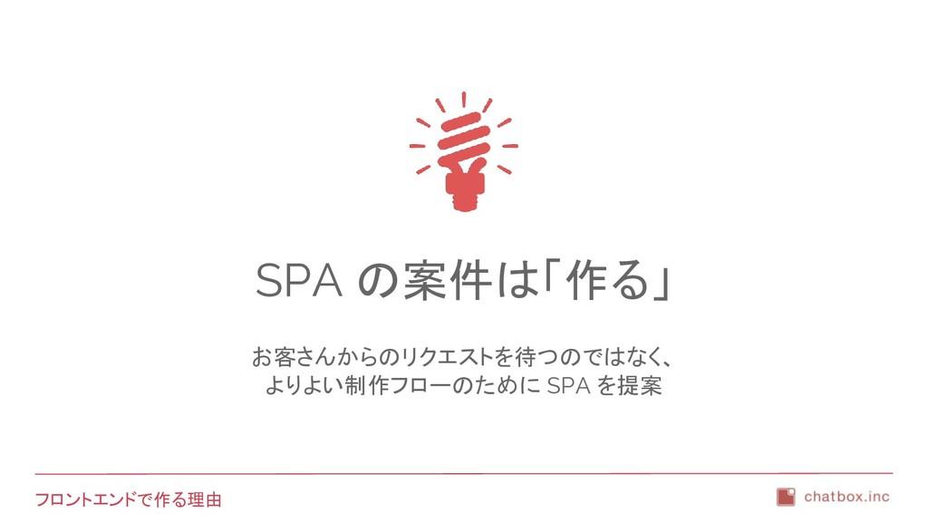 フロントエンドで作る理由 SPA の案件は「作る」 お客さんからのリクエストを待つのではなく、...