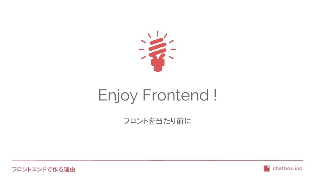 フロントエンドで作る理由 Enjoy Frontend ! フロントを当たり前に