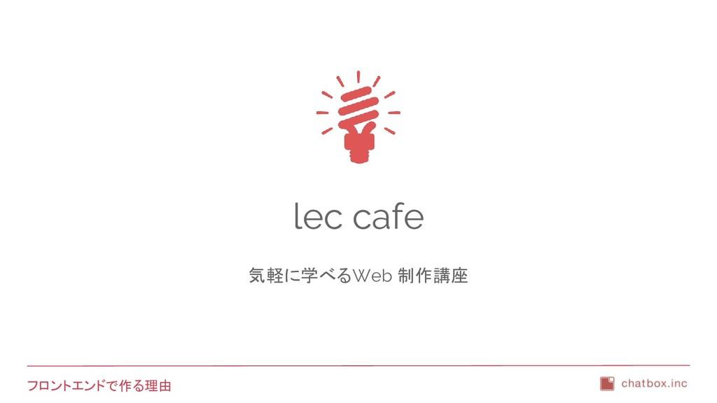 フロントエンドで作る理由 lec cafe 気軽に学べるWeb 制作講座