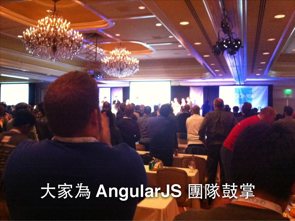 ⼤大家為 AngularJS 團隊⿎鼓掌