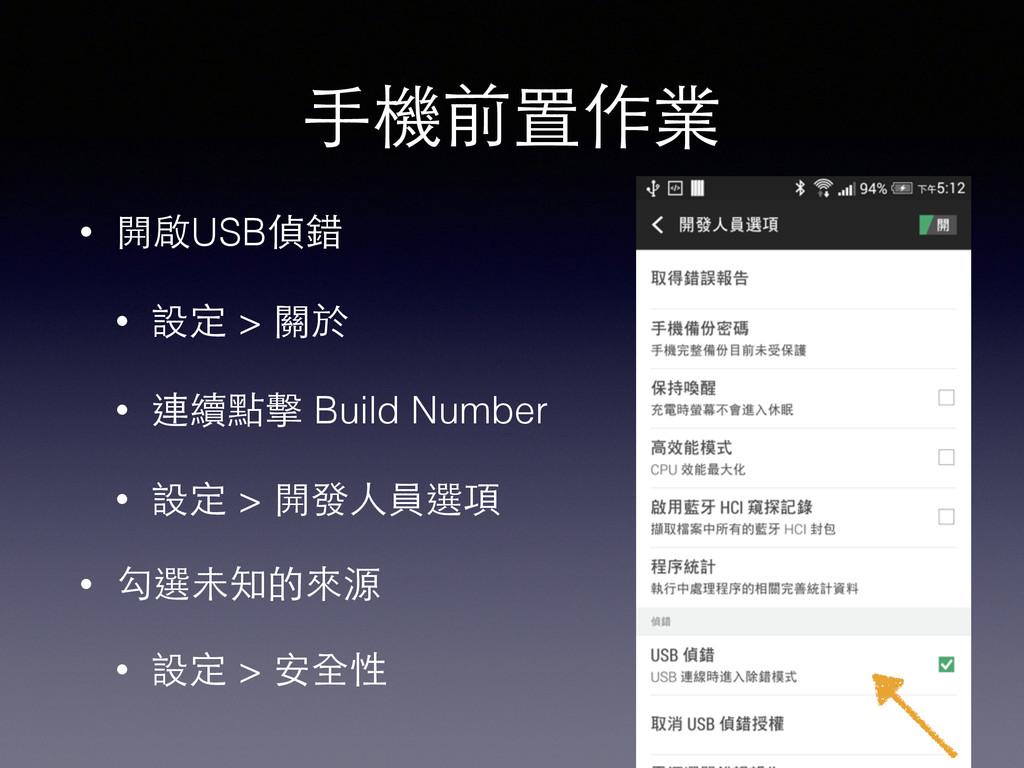⼿手機前置作業 • 開啟USB偵錯 • 設定 > 關於 • 連續點擊 Build Number...