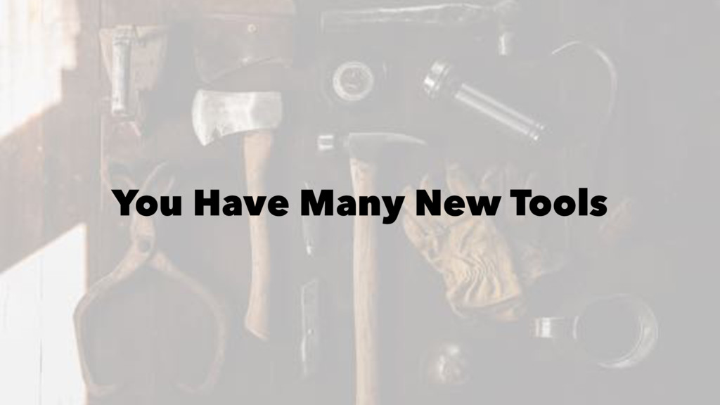 You Have Many New Tools