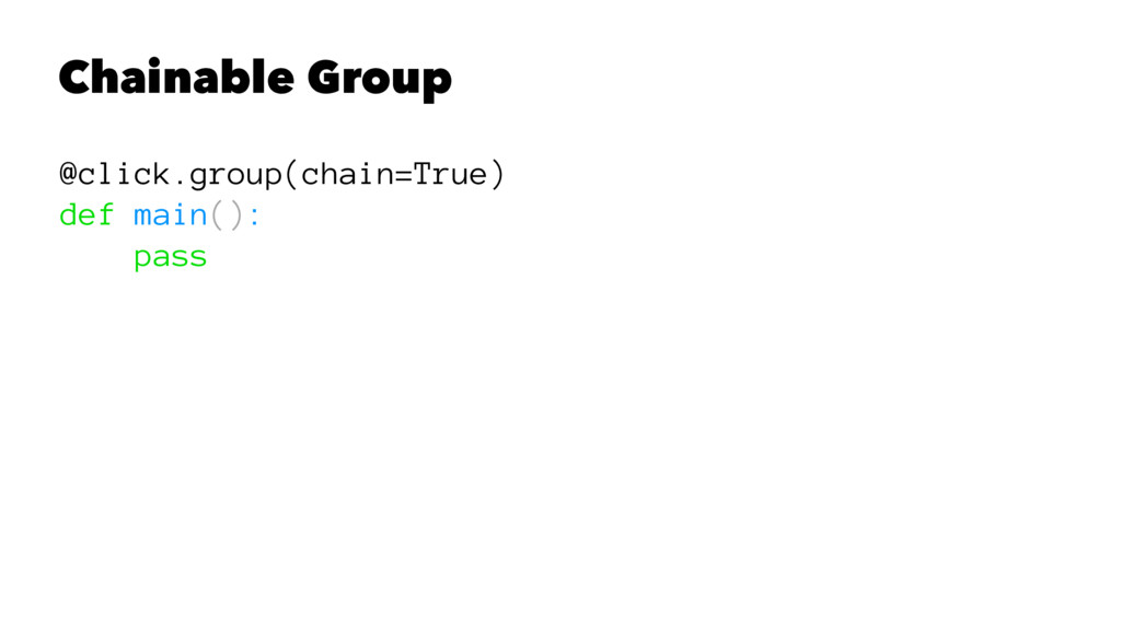Chainable Group @click.group(chain=True) def ma...