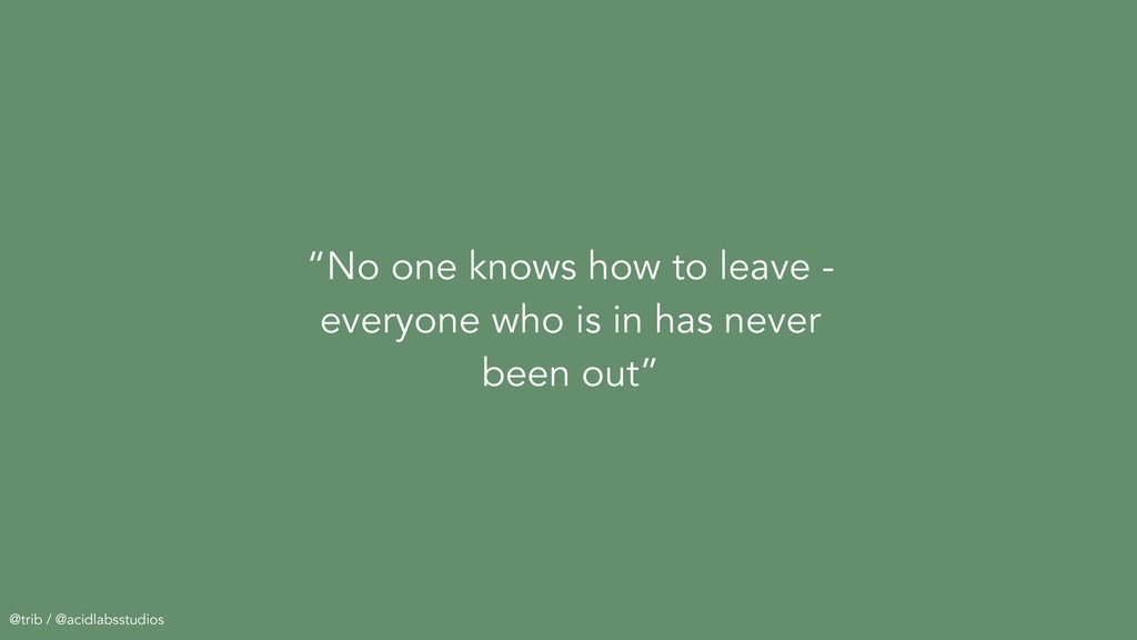 """No one knows how to leave - everyone who is in..."