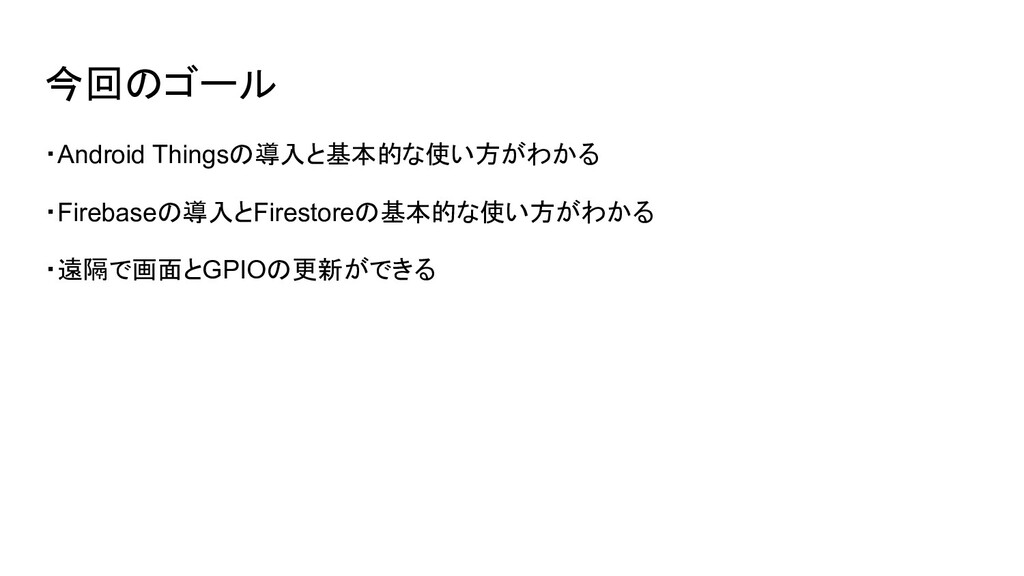 今回のゴール ・Android Thingsの導入と基本的な使い方がわかる ・Firebase...