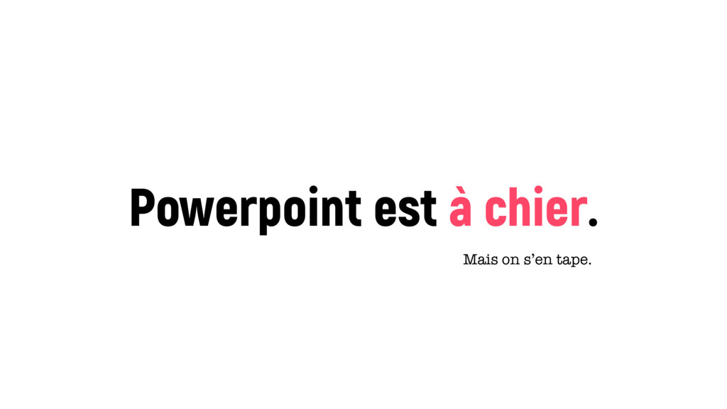 Powerpoint est à chier. Mais on s'en tape.