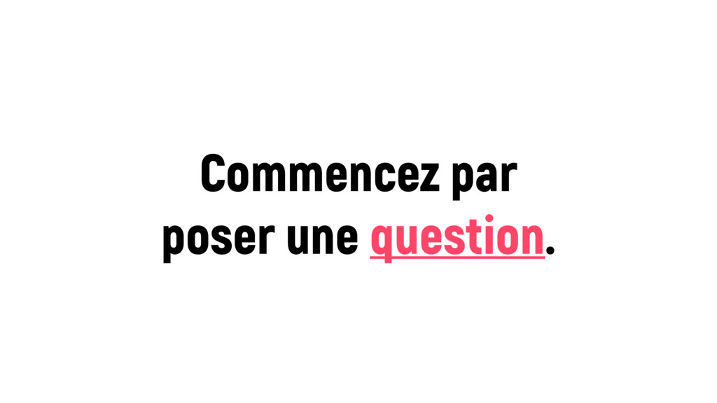 Commencez par poser une question.