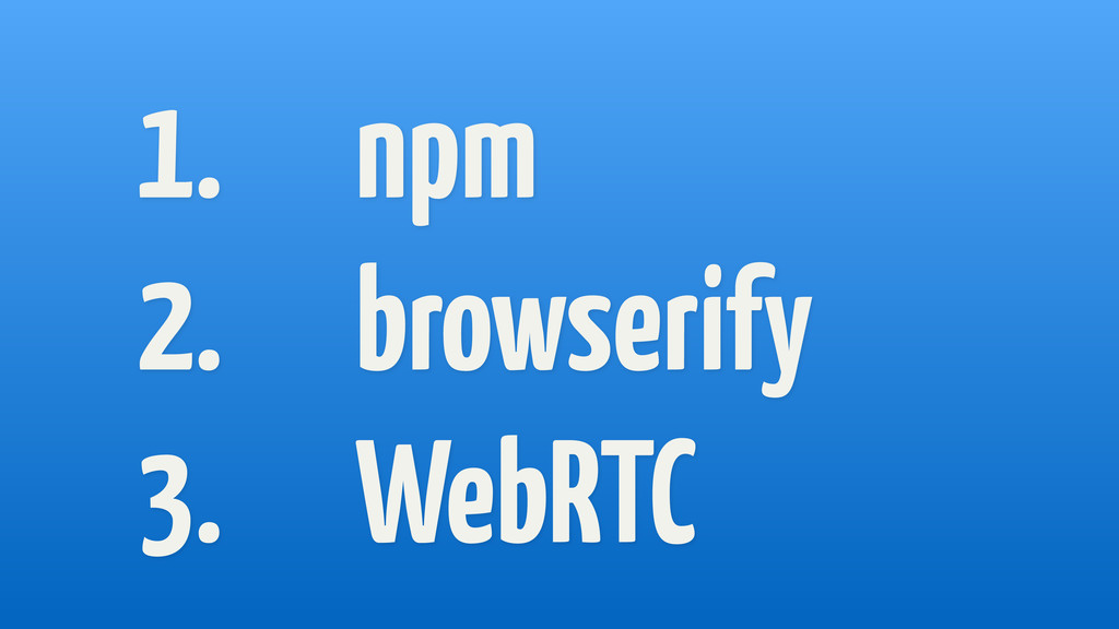 1. npm 2. browserify 3. WebRTC