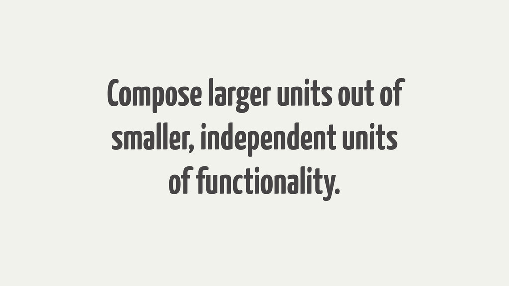 Compose larger units out of smaller, independen...