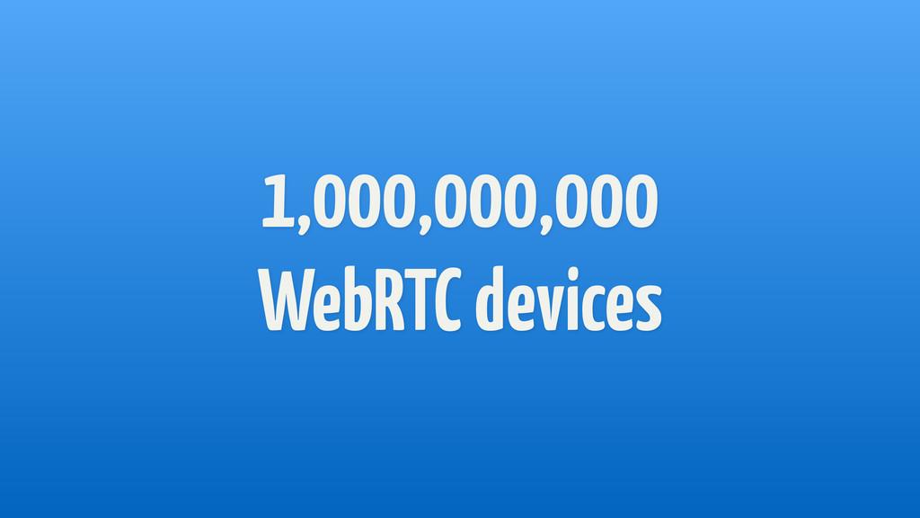 1,000,000,000 WebRTC devices