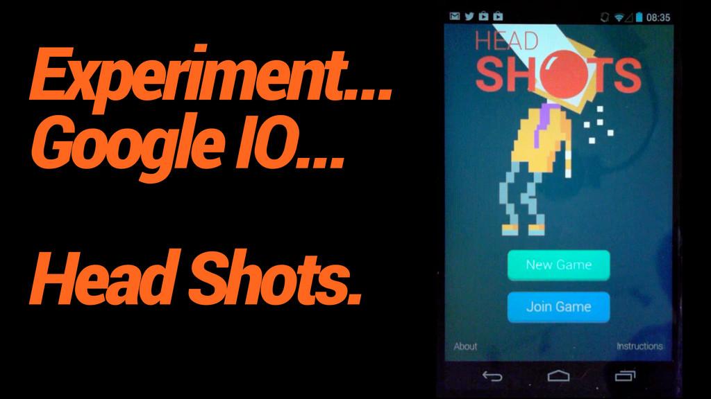 Experiment... Google IO... Head Shots.
