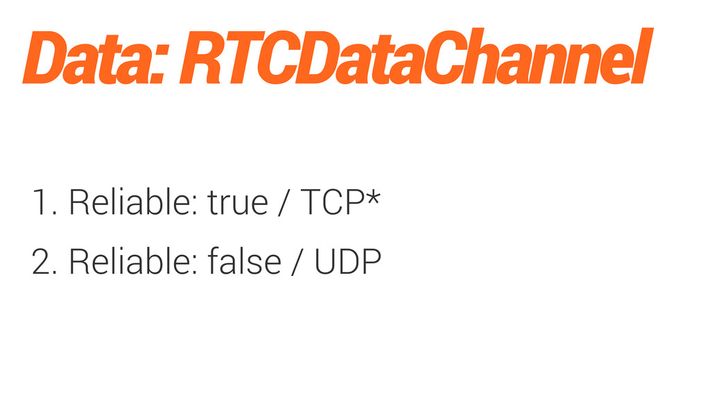 Data: RTCDataChannel 1. Reliable: true / TCP* 2...