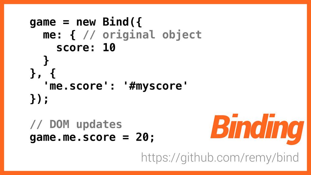 game = new Bind({ me: { // original object scor...