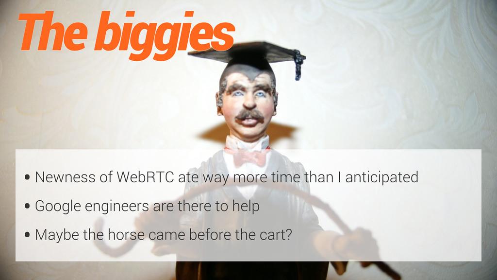 The biggies •Newness of WebRTC ate way more tim...