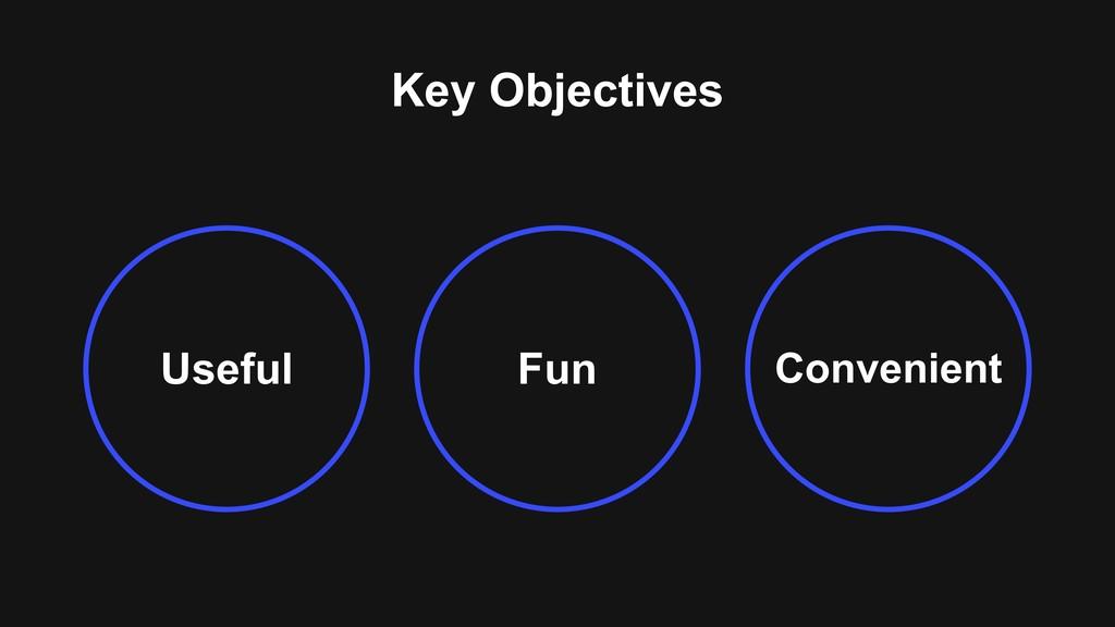 Key Objectives Useful Convenient Fun