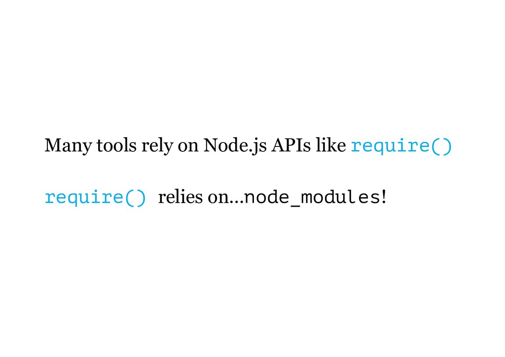 Many tools rely on Node.js APIs like require() ...