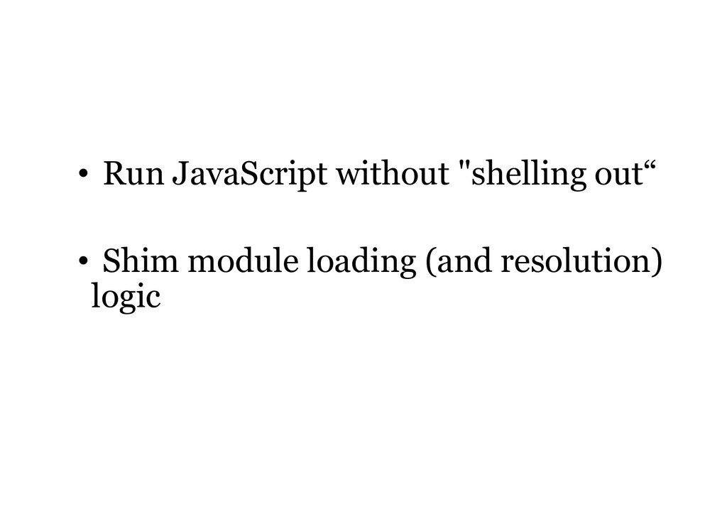 """• Run JavaScript without """"shelling out"""" • Shim ..."""