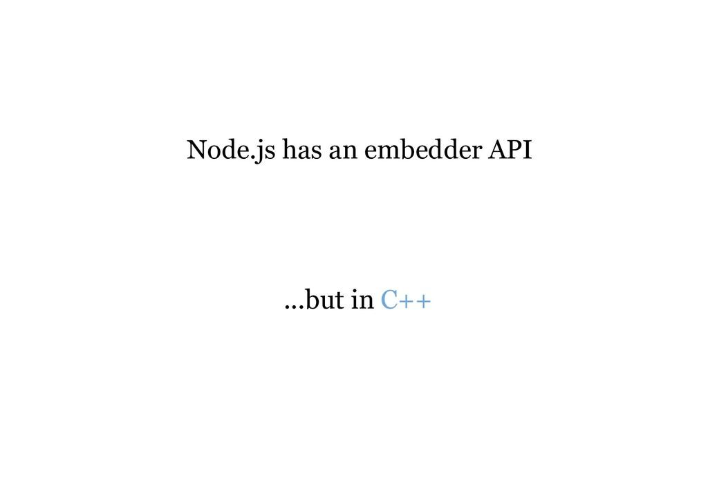 Node.js has an embedder API ...but in C++