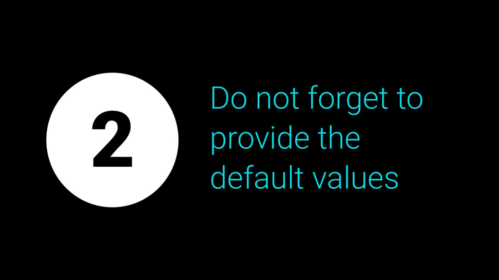 Do not forget to provide the default values 2