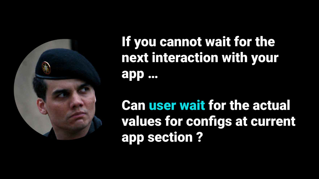 If you cannot wait for the next interaction wit...