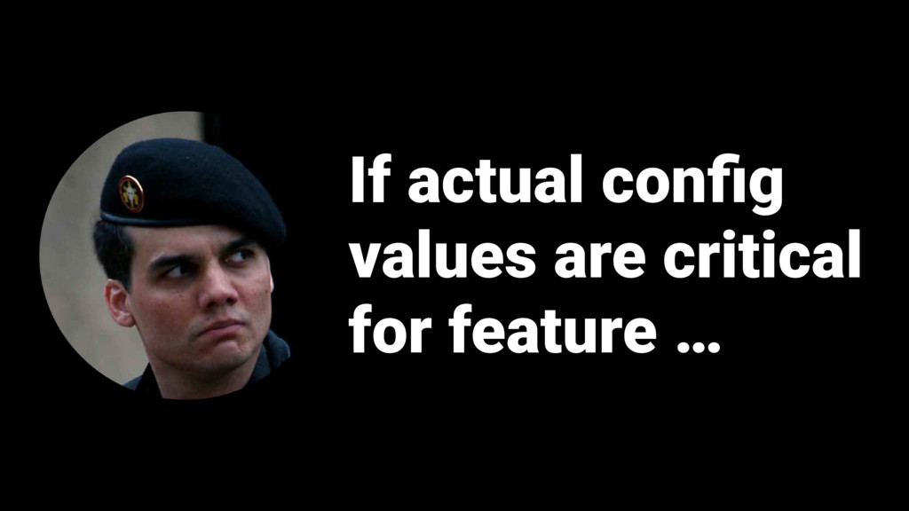 If actual config values are critical for feature...