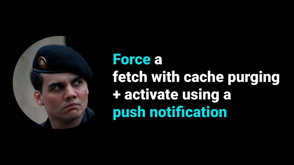 Force a fetch with cache purging + activate usi...