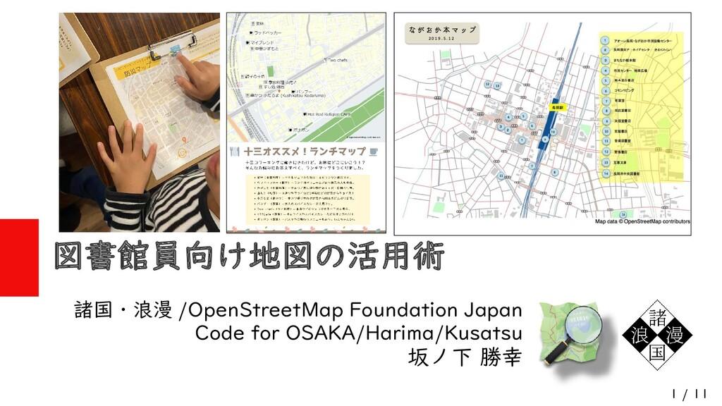 1 / 11 図書館員向け地図の活用術 諸国・浪漫 /OpenStreetMap Founda...
