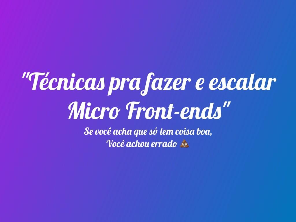 """""""Técnicas pra fazer e escalar Micro Front-ends""""..."""