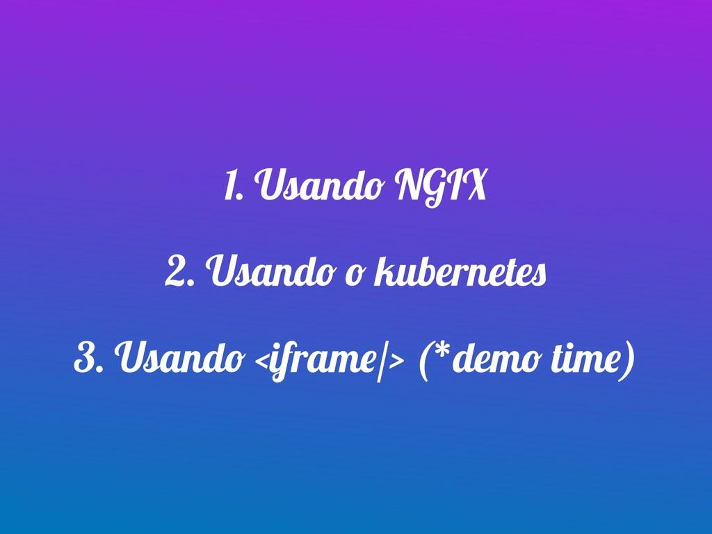 1. Usando NGIX 2. Usando o kubernetes 3. Usando...