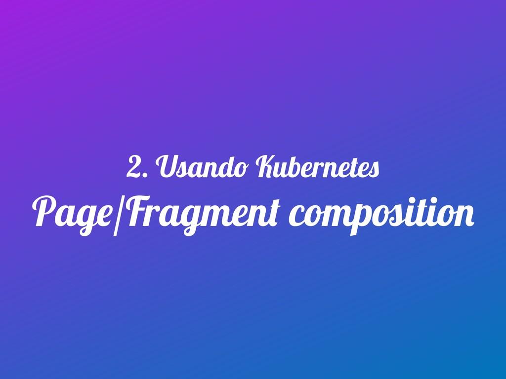 Page/Fragment composition 2. Usando Kubernetes