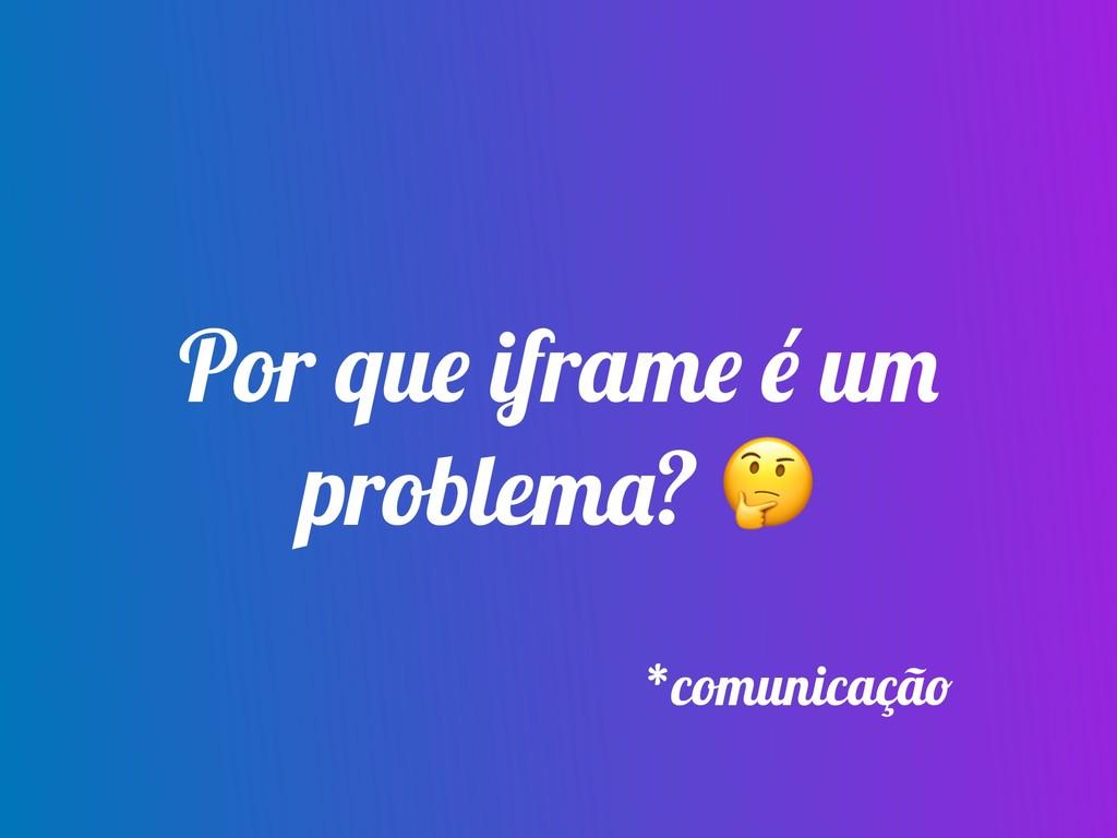 Por que iframe é um problema?  *comunicação