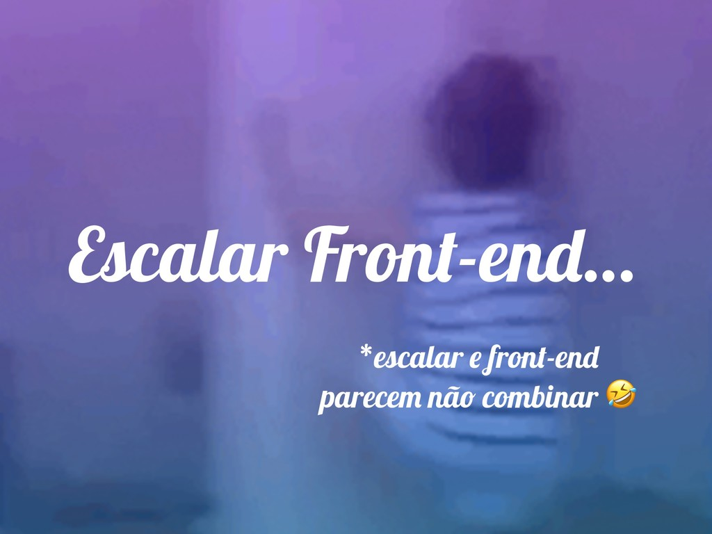 Escalar Front-end… *escalar e front-end parecem...